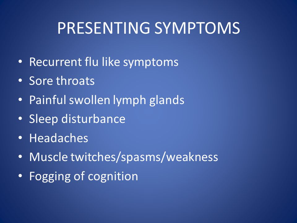 PRESENTING SYMPTOMS Recurrent flu like symptoms Sore throats