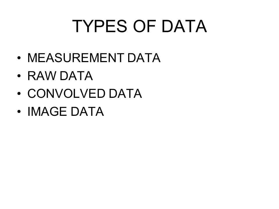 TYPES OF DATA MEASUREMENT DATA RAW DATA CONVOLVED DATA IMAGE DATA