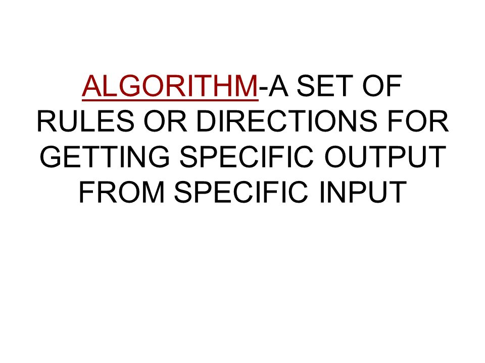 ALGORITHM-A SET OF RULES OR DIRECTIONS FOR GETTING SPECIFIC OUTPUT FROM SPECIFIC INPUT