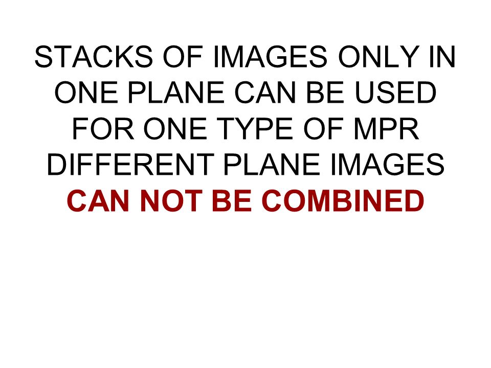 STACKS OF IMAGES ONLY IN ONE PLANE CAN BE USED FOR ONE TYPE OF MPR DIFFERENT PLANE IMAGES CAN NOT BE COMBINED