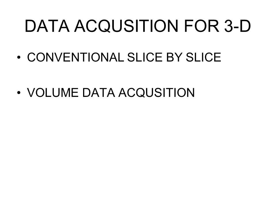 DATA ACQUSITION FOR 3-D CONVENTIONAL SLICE BY SLICE