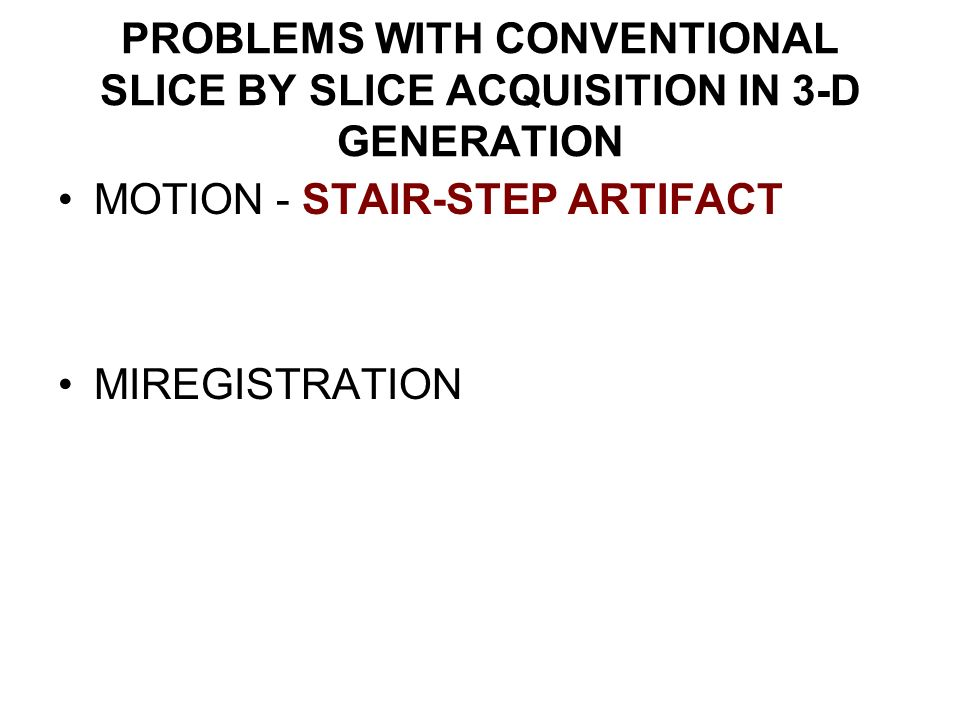 PROBLEMS WITH CONVENTIONAL SLICE BY SLICE ACQUISITION IN 3-D GENERATION