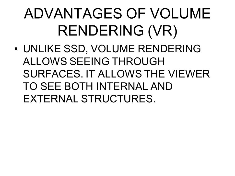 ADVANTAGES OF VOLUME RENDERING (VR)
