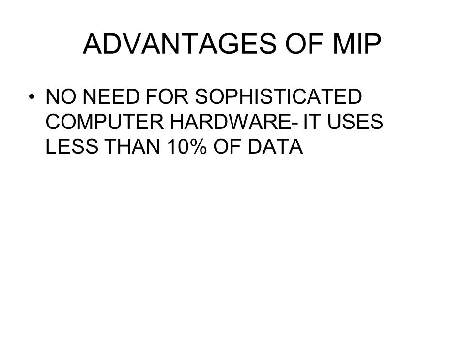 ADVANTAGES OF MIP NO NEED FOR SOPHISTICATED COMPUTER HARDWARE- IT USES LESS THAN 10% OF DATA