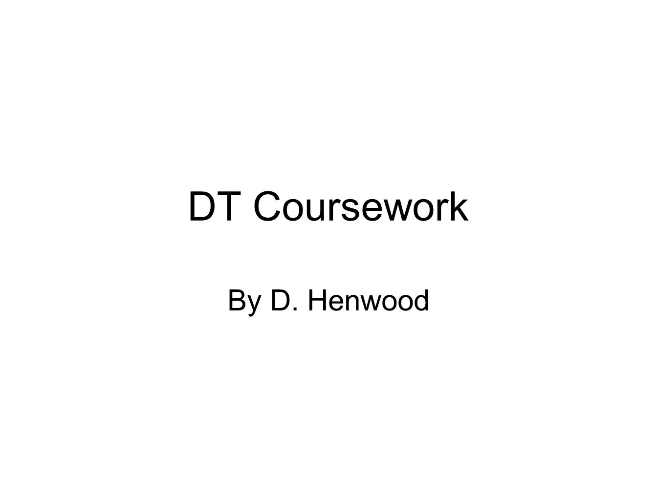 DT Coursework By D. Henwood