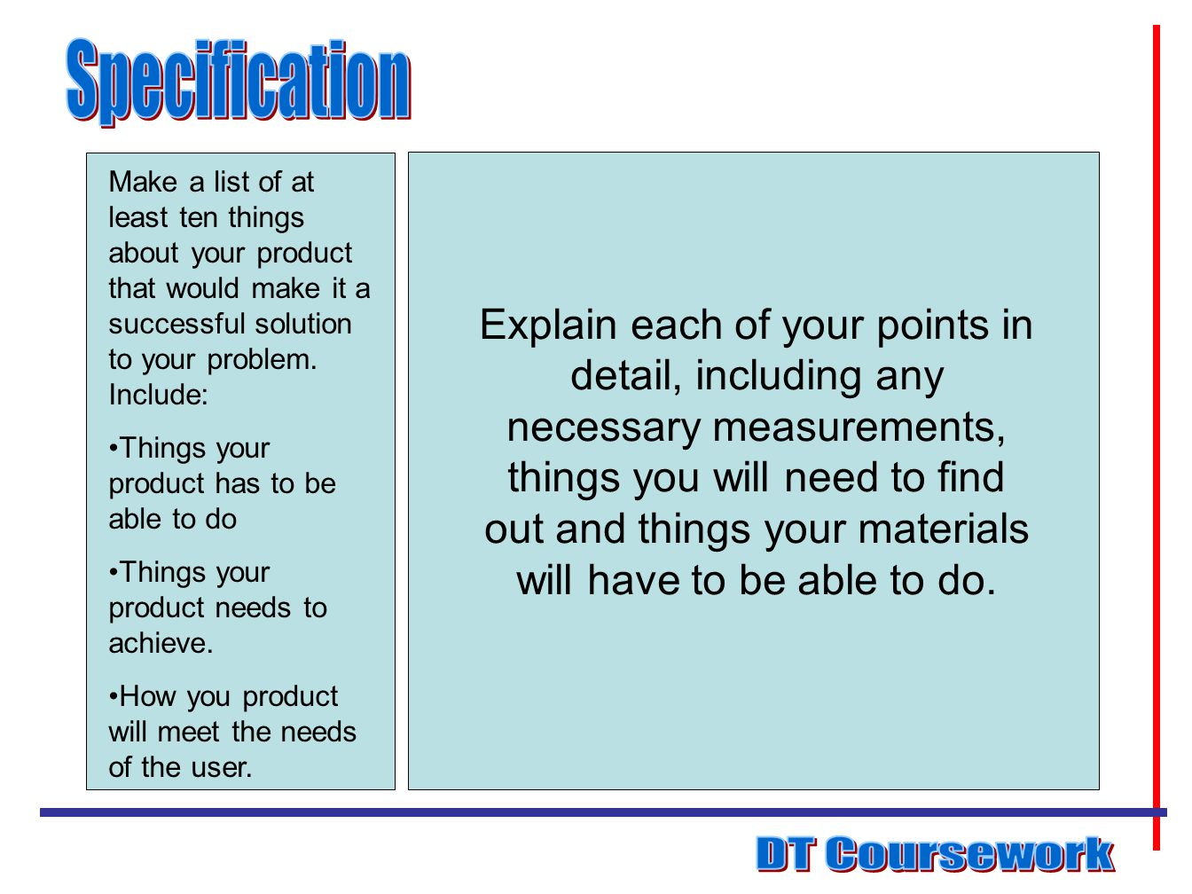 Specification Make a list of at least ten things about your product that would make it a successful solution to your problem. Include: