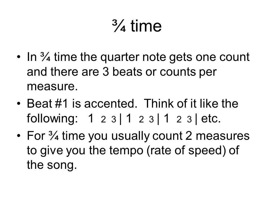 ¾ time In ¾ time the quarter note gets one count and there are 3 beats or counts per measure.