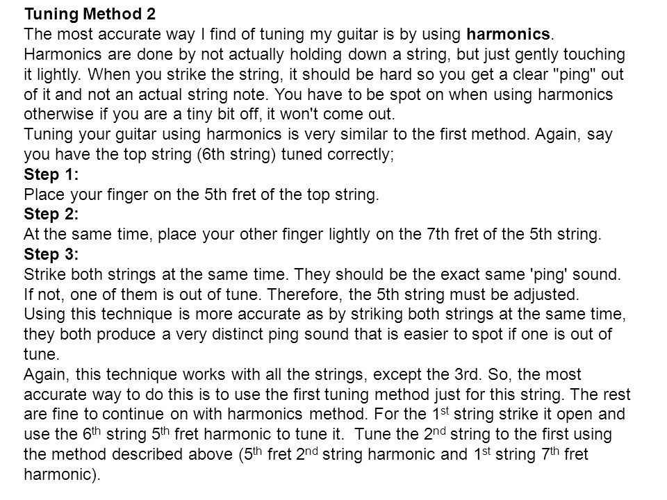 Tuning Method 2 The most accurate way I find of tuning my guitar is by using harmonics. Harmonics are done by not actually holding down a string, but just gently touching it lightly. When you strike the string, it should be hard so you get a clear ping out of it and not an actual string note. You have to be spot on when using harmonics otherwise if you are a tiny bit off, it won t come out.