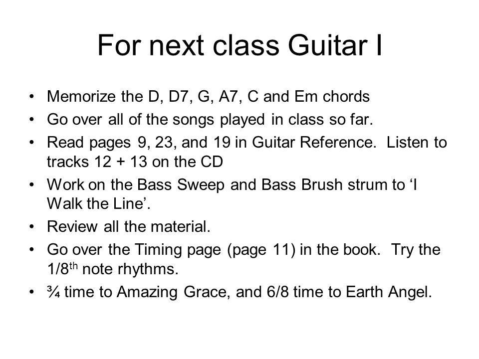 For next class Guitar I Memorize the D, D7, G, A7, C and Em chords