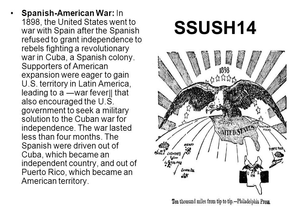 Spanish-American War: In 1898, the United States went to war with Spain after the Spanish refused to grant independence to rebels fighting a revolutionary war in Cuba, a Spanish colony. Supporters of American expansion were eager to gain U.S. territory in Latin America, leading to a ―war fever‖ that also encouraged the U.S. government to seek a military solution to the Cuban war for independence. The war lasted less than four months. The Spanish were driven out of Cuba, which became an independent country, and out of Puerto Rico, which became an American territory.