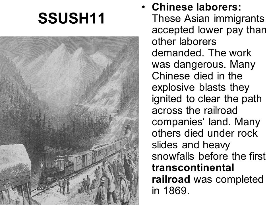 Chinese laborers: These Asian immigrants accepted lower pay than other laborers demanded. The work was dangerous. Many Chinese died in the explosive blasts they ignited to clear the path across the railroad companies' land. Many others died under rock slides and heavy snowfalls before the first transcontinental railroad was completed in 1869.