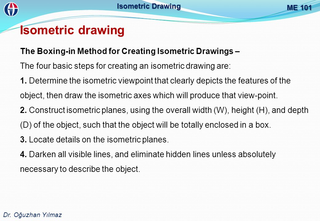 ME 101 Dr. Oğuzhan Yılmaz. Isometric Drawing. Isometric drawing. The Boxing-in Method for Creating Isometric Drawings –