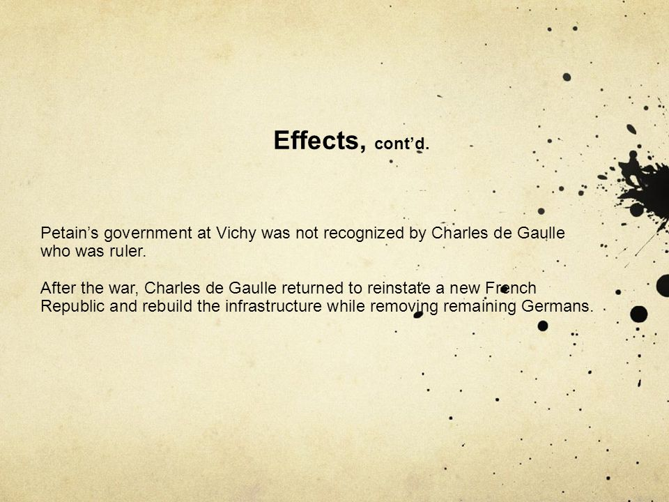 Effects, cont'd. Petain's government at Vichy was not recognized by Charles de Gaulle who was ruler.