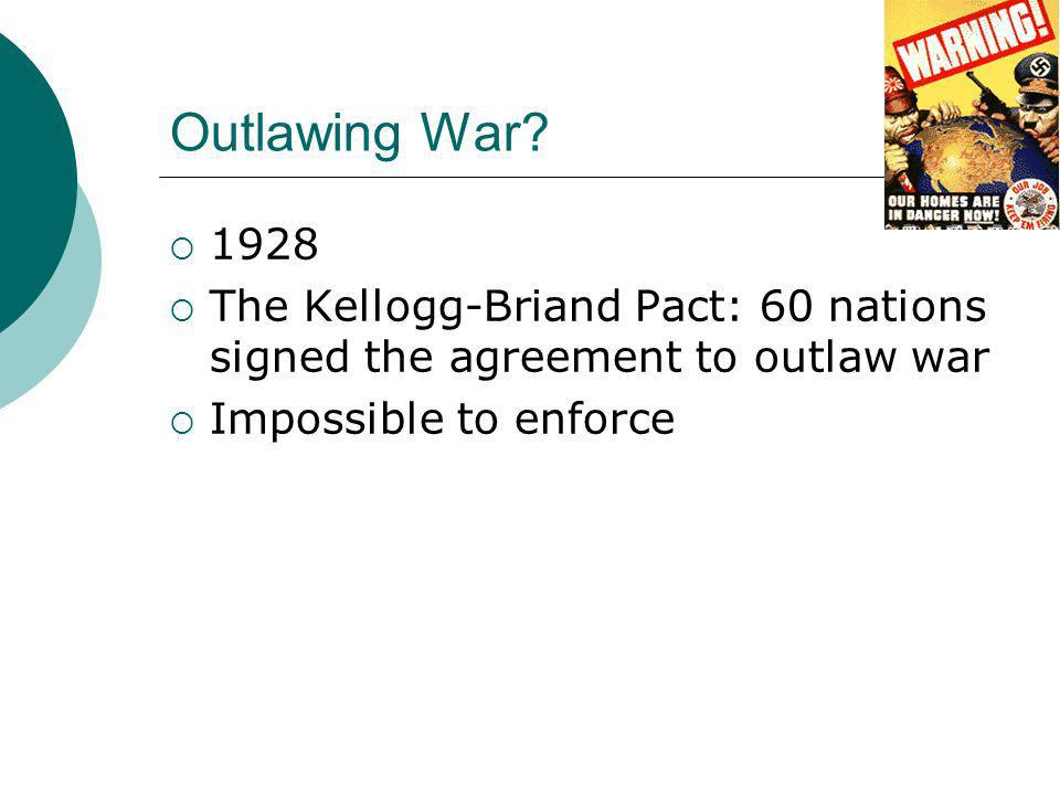 Outlawing War. 1928. The Kellogg-Briand Pact: 60 nations signed the agreement to outlaw war.
