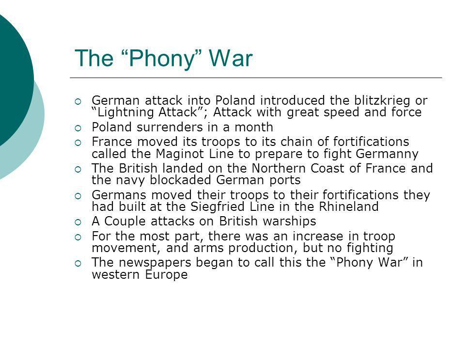 The Phony War German attack into Poland introduced the blitzkrieg or Lightning Attack ; Attack with great speed and force.