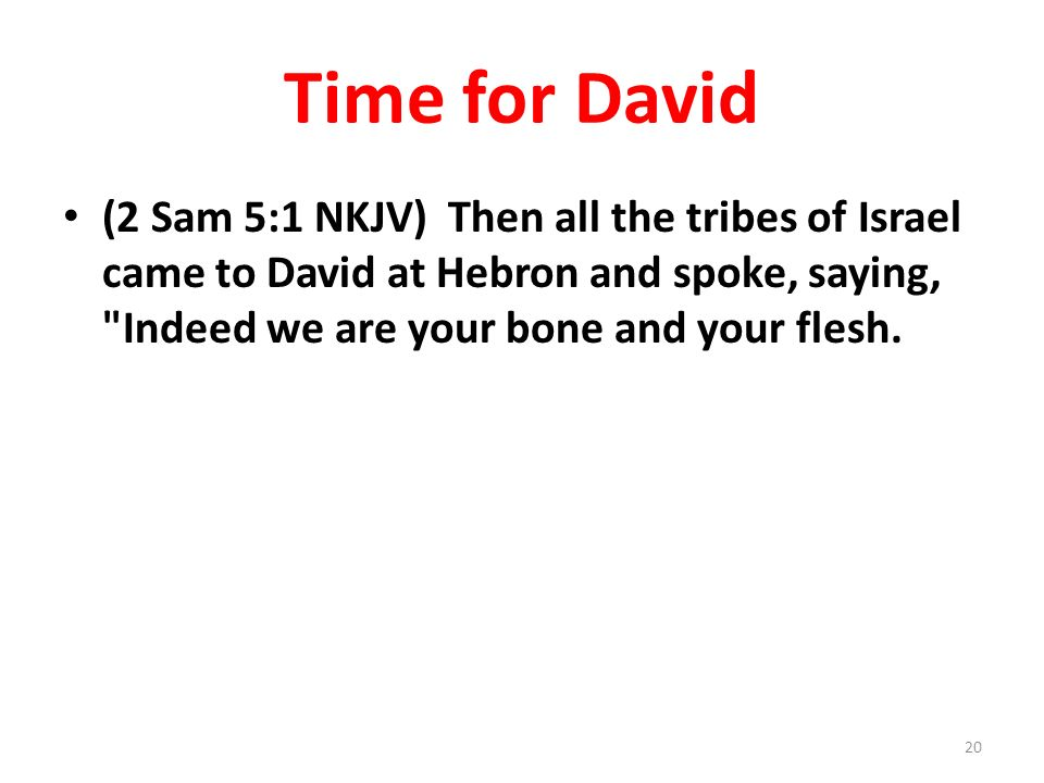 Time for David (2 Sam 5:1 NKJV) Then all the tribes of Israel came to David at Hebron and spoke, saying, Indeed we are your bone and your flesh.