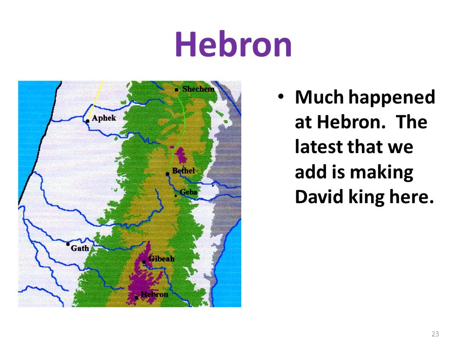 Hebron Much happened at Hebron. The latest that we add is making David king here.