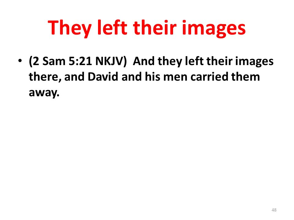 They left their images (2 Sam 5:21 NKJV) And they left their images there, and David and his men carried them away.