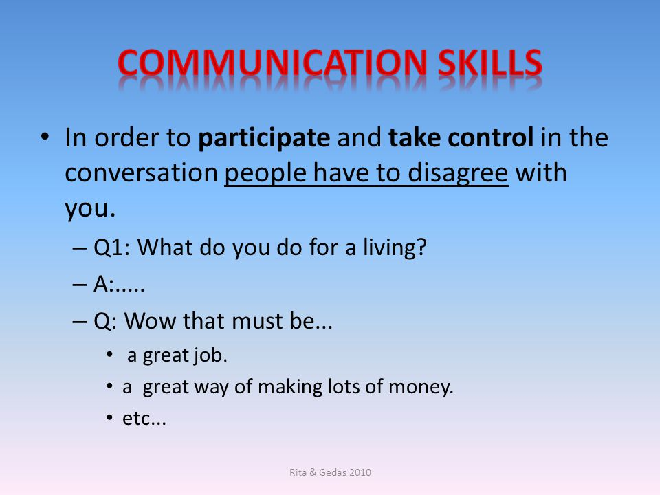 Communication Skills In order to participate and take control in the conversation people have to disagree with you.