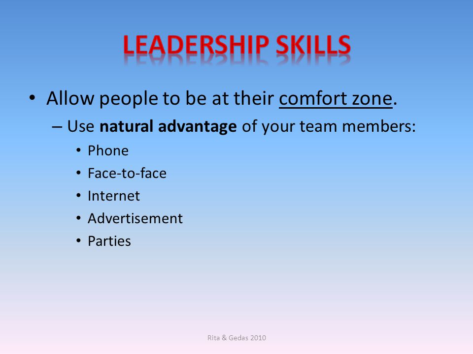 Leadership skills Allow people to be at their comfort zone.