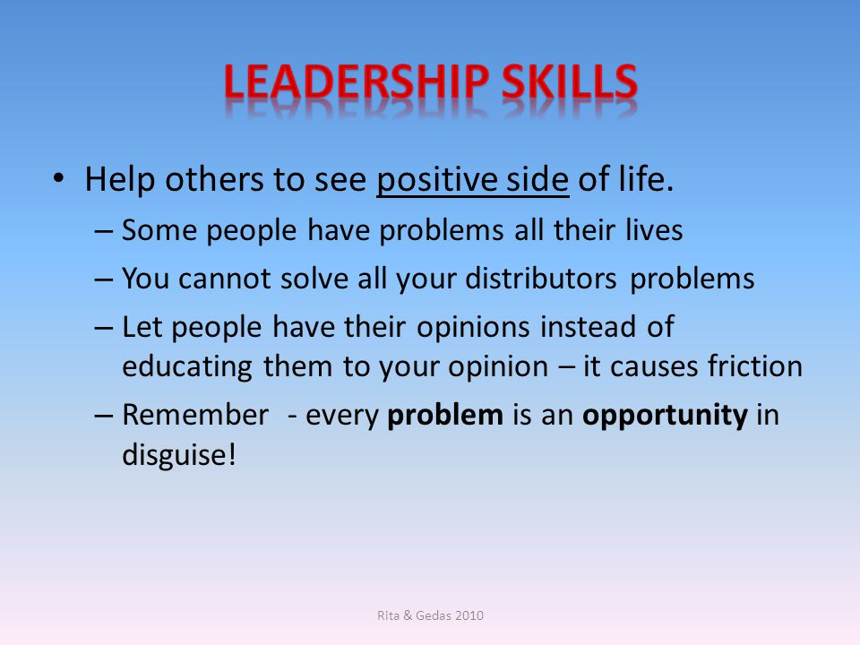Leadership skills Help others to see positive side of life.