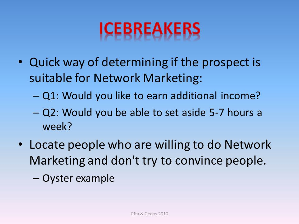 icebreakers Quick way of determining if the prospect is suitable for Network Marketing: Q1: Would you like to earn additional income