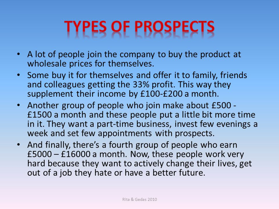 Types of prospects A lot of people join the company to buy the product at wholesale prices for themselves.