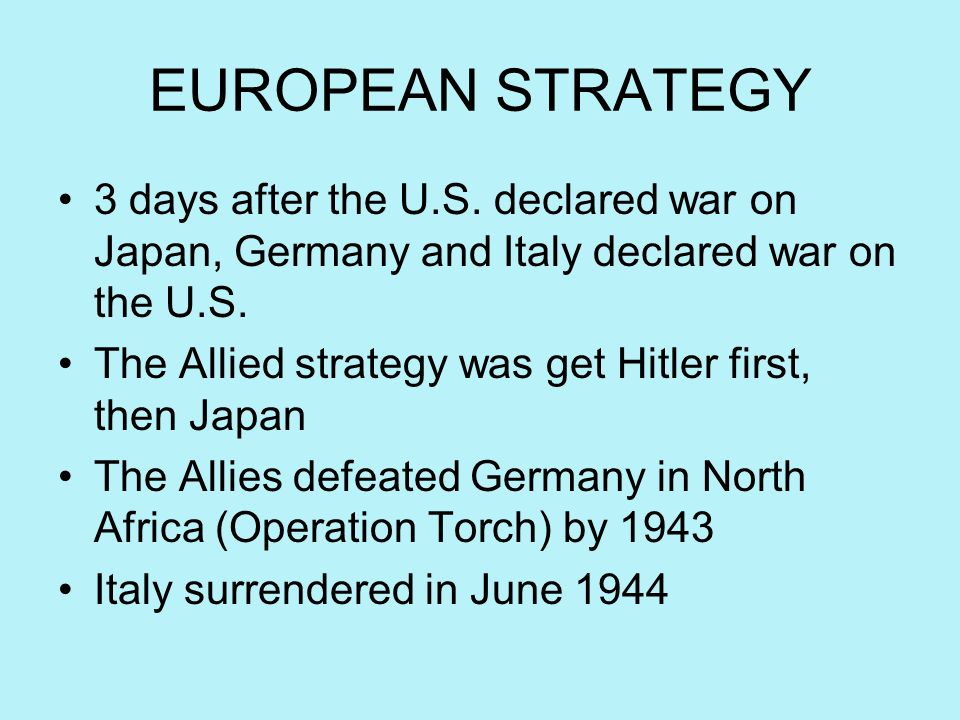 EUROPEAN STRATEGY 3 days after the U.S. declared war on Japan, Germany and Italy declared war on the U.S.