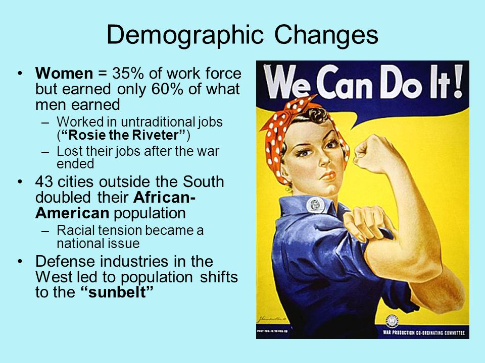 Demographic Changes Women = 35% of work force but earned only 60% of what men earned. Worked in untraditional jobs ( Rosie the Riveter )