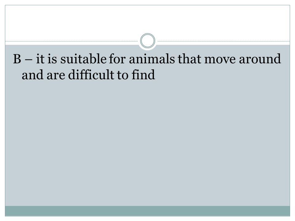 B – it is suitable for animals that move around and are difficult to find