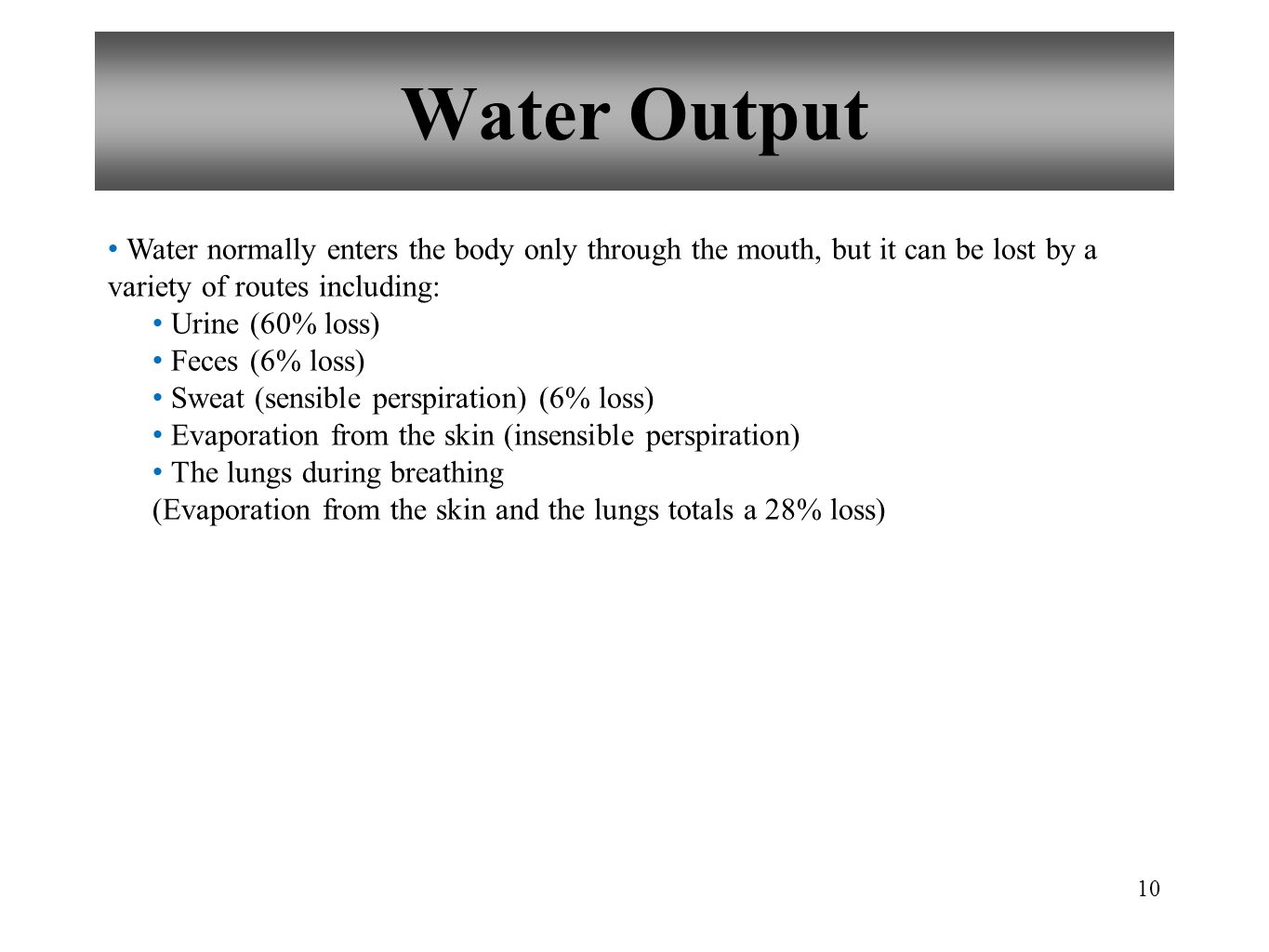 Water Output Water normally enters the body only through the mouth, but it can be lost by a variety of routes including: