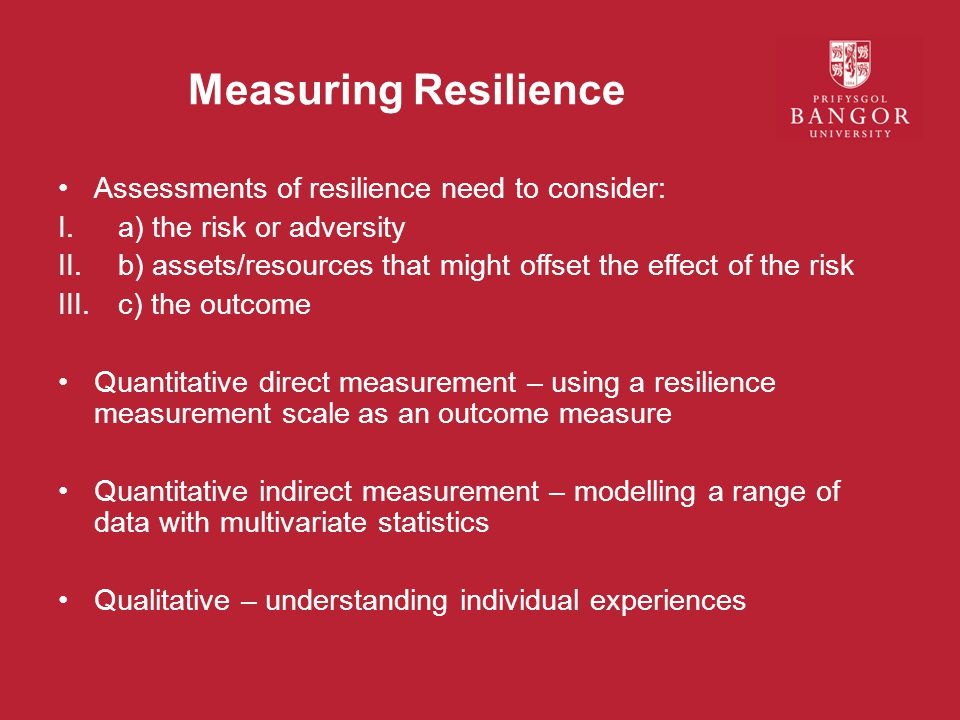 Measuring Resilience Assessments of resilience need to consider: