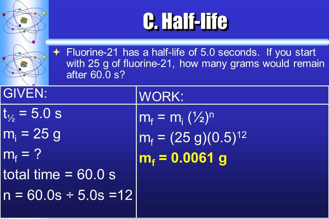 C. Half-life t½ = 5.0 s mf = mi (½)n mi = 25 g mf = (25 g)(0.5)12