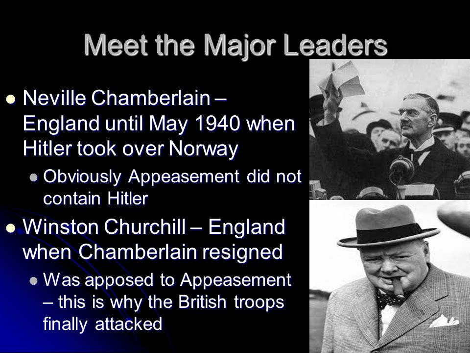 Meet the Major Leaders Neville Chamberlain – England until May 1940 when Hitler took over Norway. Obviously Appeasement did not contain Hitler.