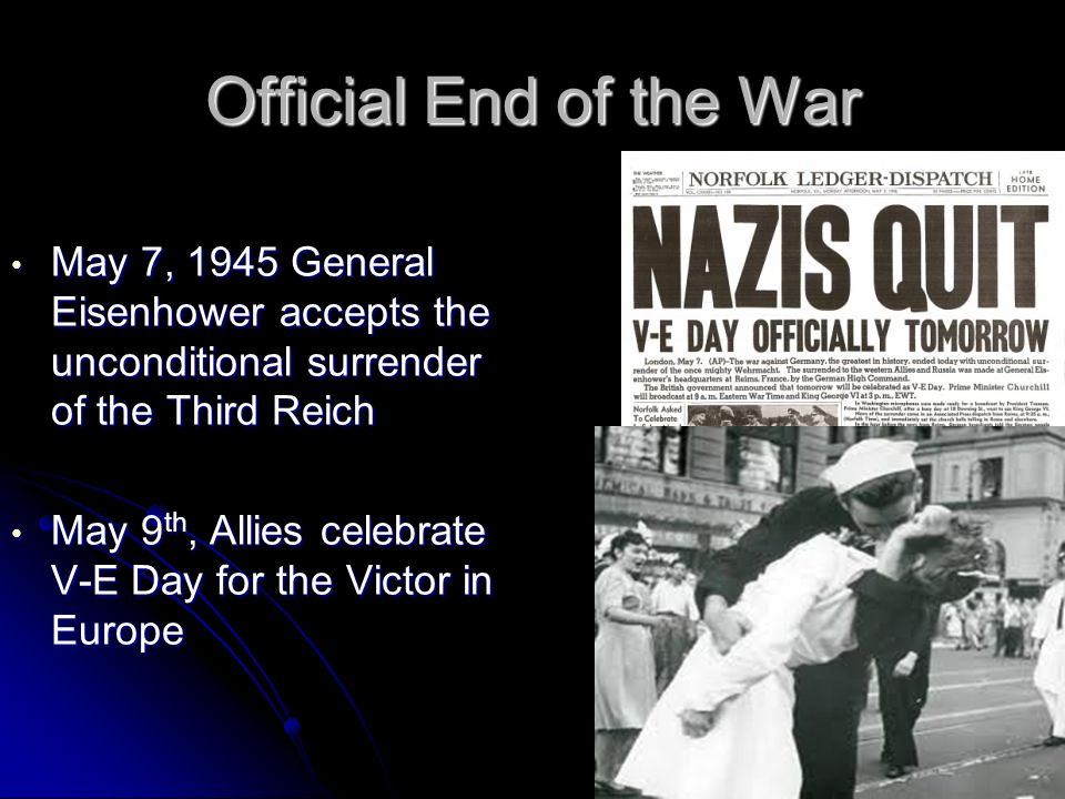 Official End of the War May 7, 1945 General Eisenhower accepts the unconditional surrender of the Third Reich.