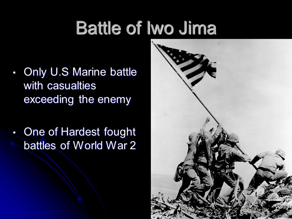 Battle of Iwo Jima Only U.S Marine battle with casualties exceeding the enemy.