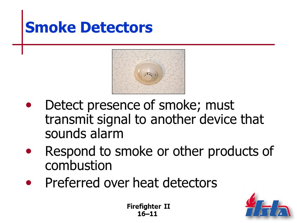Smoke DetectorsDetect presence of smoke; must transmit signal to another device that sounds alarm. Respond to smoke or other products of combustion.