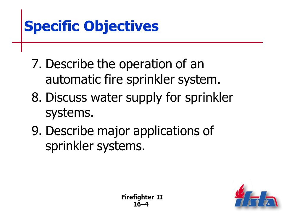 Specific Objectives 7. Describe the operation of an automatic fire sprinkler system. 8. Discuss water supply for sprinkler systems.
