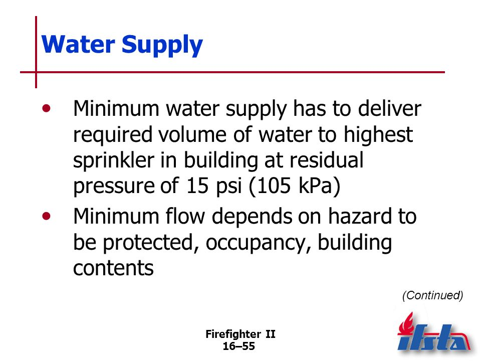 Water SupplyMinimum water supply has to deliver required volume of water to highest sprinkler in building at residual pressure of 15 psi (105 kPa)