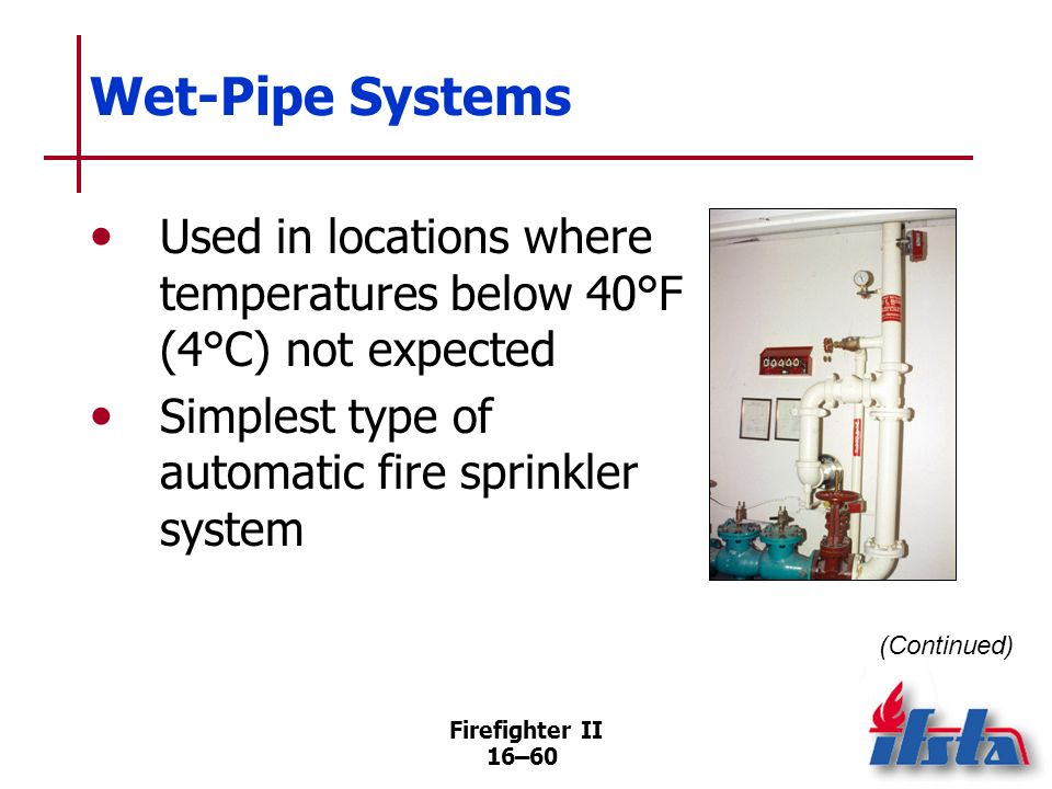 Wet-Pipe SystemsUsed in locations where temperatures below 40°F (4°C) not expected. Simplest type of automatic fire sprinkler system.