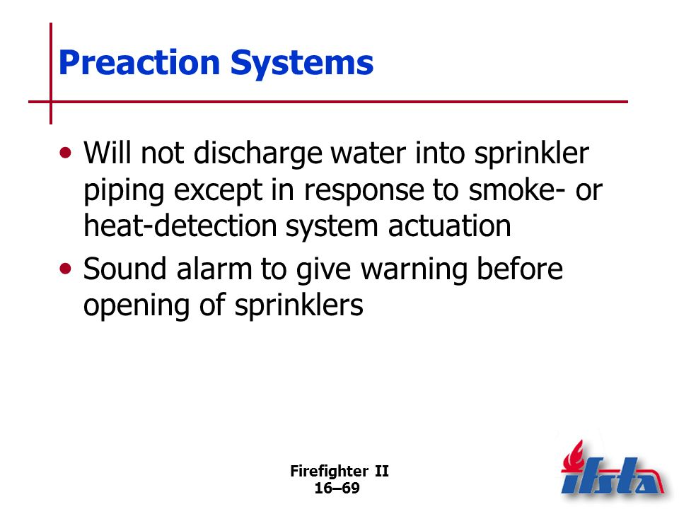 Preaction Systems Will not discharge water into sprinkler piping except in response to smoke- or heat-detection system actuation.