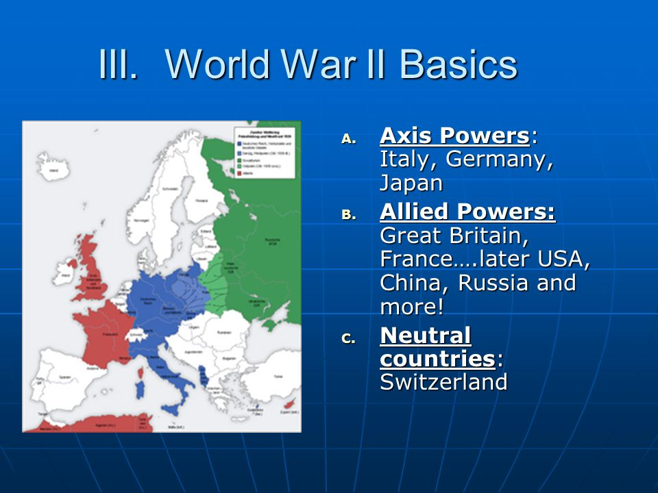 III. World War II Basics Axis Powers: Italy, Germany, Japan