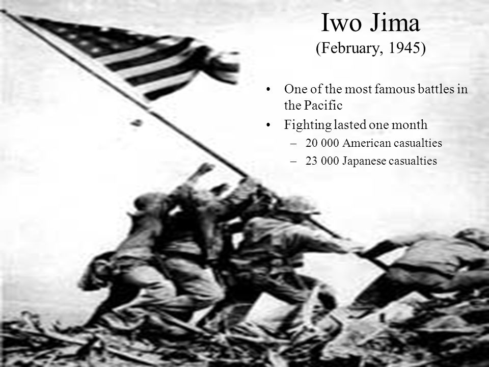 Iwo Jima (February, 1945) One of the most famous battles in the Pacific. Fighting lasted one month.