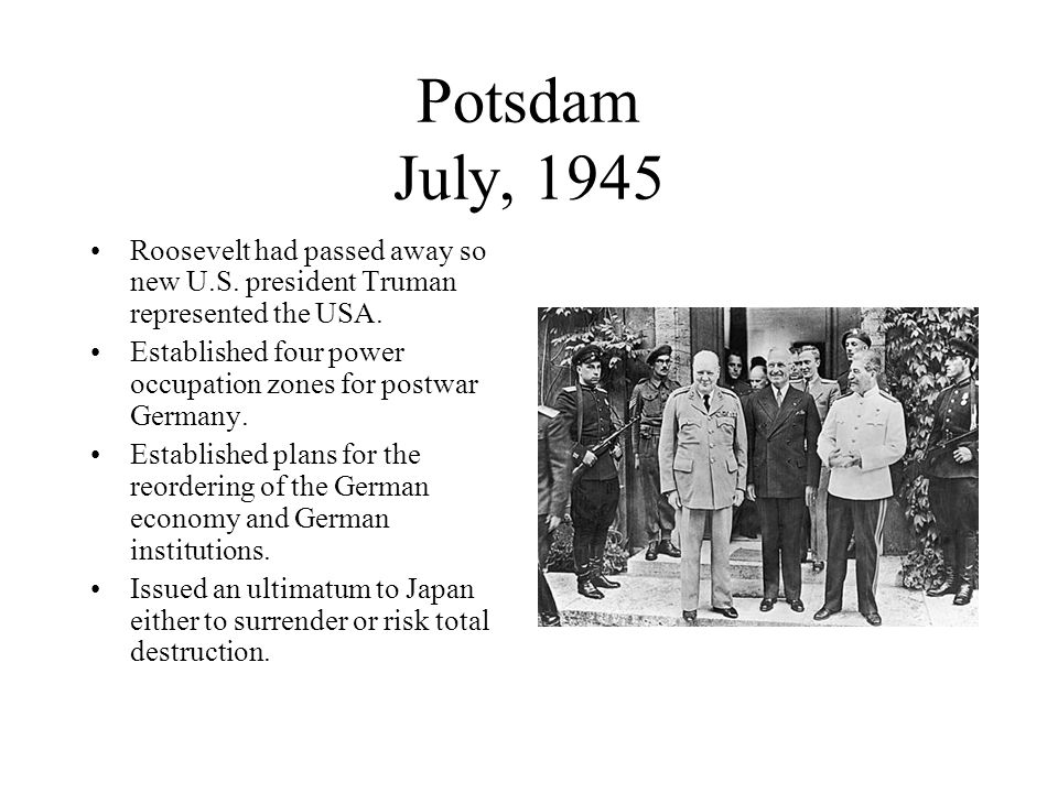 Potsdam July, 1945 Roosevelt had passed away so new U.S. president Truman represented the USA.