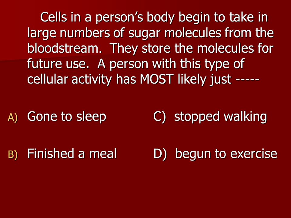 Cells in a person's body begin to take in large numbers of sugar molecules from the bloodstream. They store the molecules for future use. A person with this type of cellular activity has MOST likely just -----