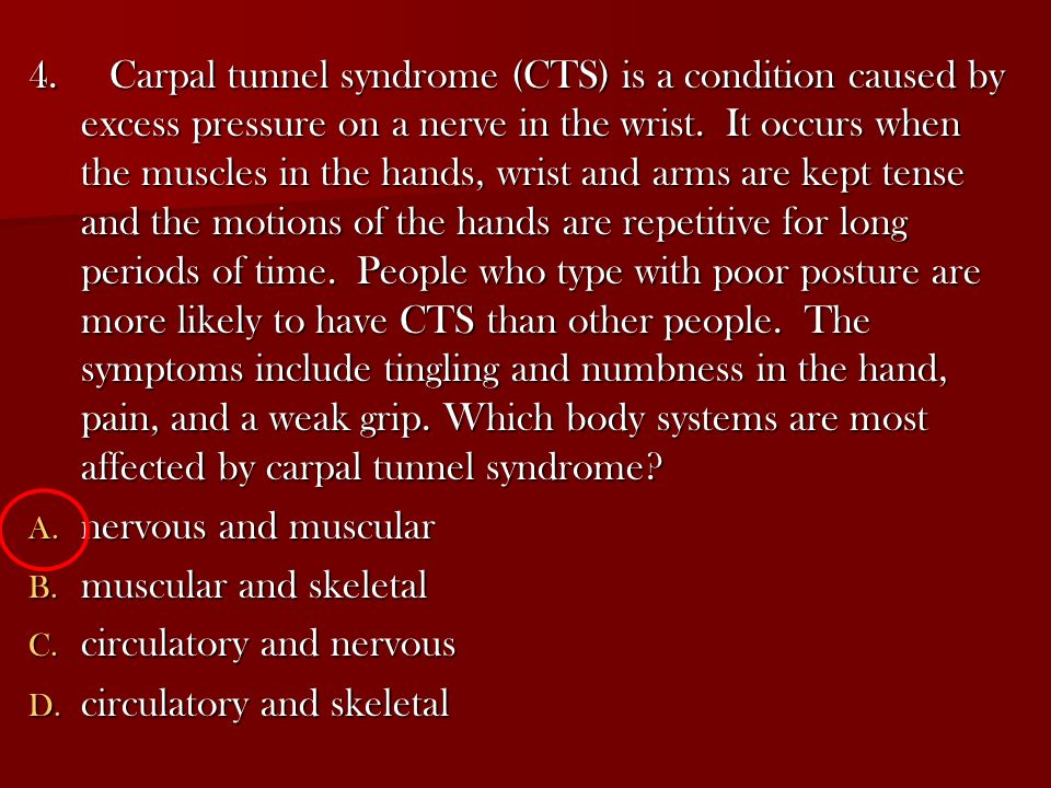 4. Carpal tunnel syndrome (CTS) is a condition caused by excess pressure on a nerve in the wrist. It occurs when the muscles in the hands, wrist and arms are kept tense and the motions of the hands are repetitive for long periods of time. People who type with poor posture are more likely to have CTS than other people. The symptoms include tingling and numbness in the hand, pain, and a weak grip. Which body systems are most affected by carpal tunnel syndrome