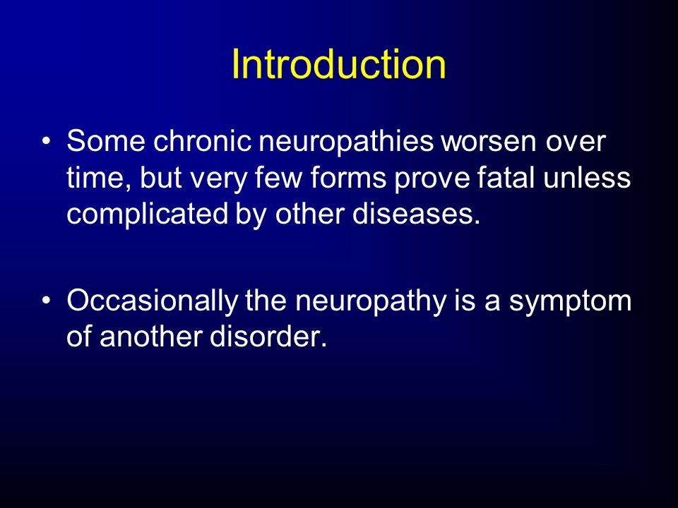 Introduction Some chronic neuropathies worsen over time, but very few forms prove fatal unless complicated by other diseases.