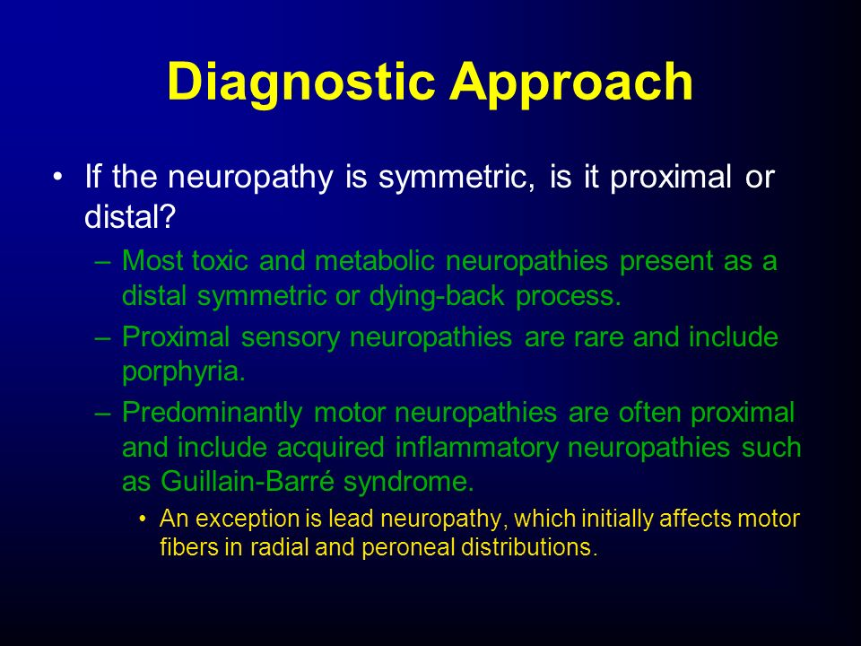 Diagnostic Approach If the neuropathy is symmetric, is it proximal or distal