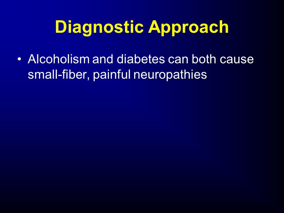 Diagnostic Approach Alcoholism and diabetes can both cause small-fiber, painful neuropathies