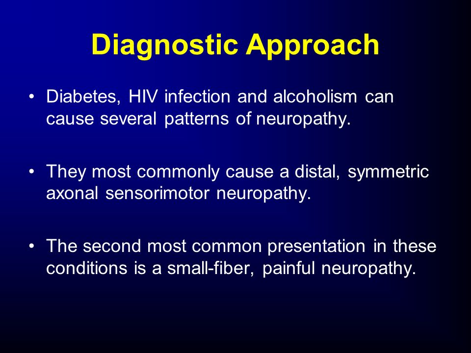 Diagnostic Approach Diabetes, HIV infection and alcoholism can cause several patterns of neuropathy.